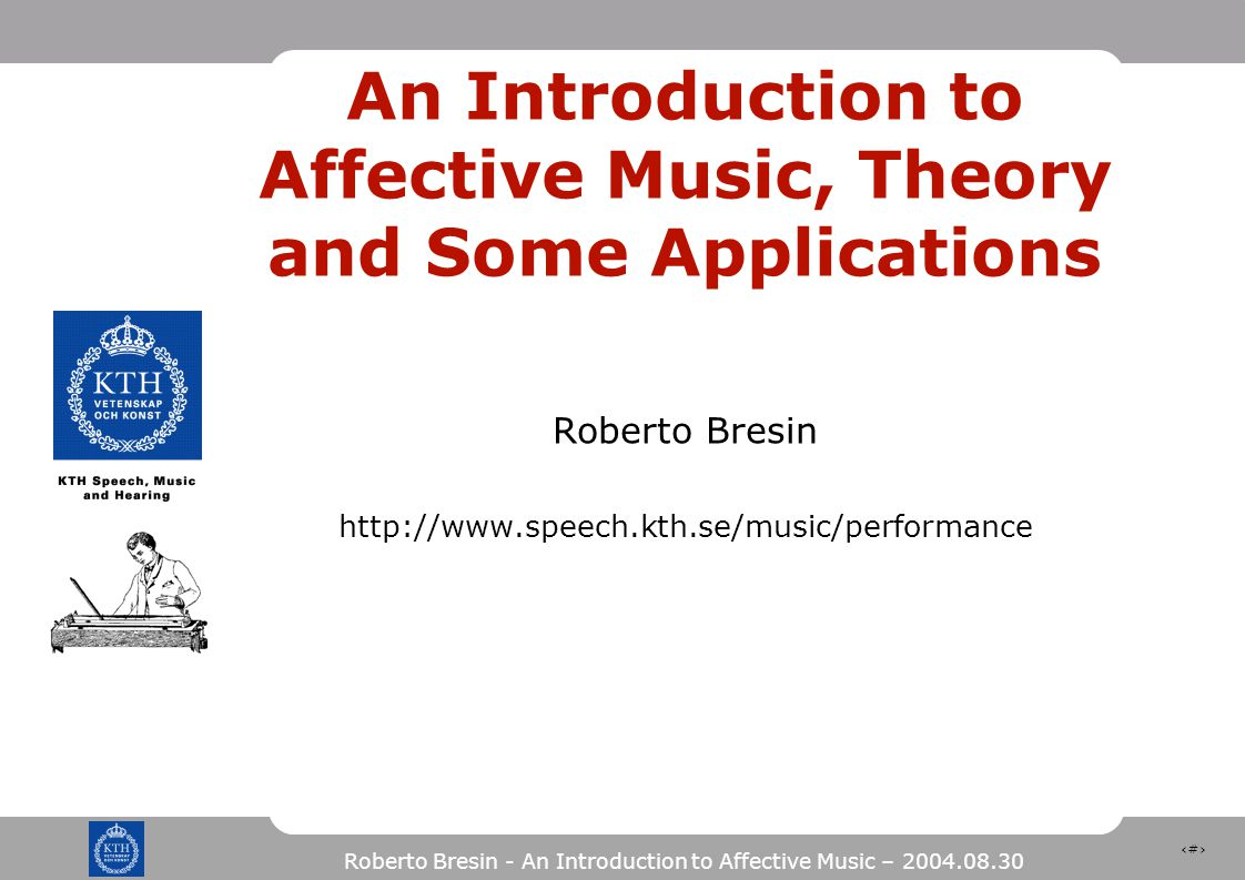 1 Roberto Bresin - An Introduction to Affective Music – 2004.08.30 An Introduction to Affective Music, Theory and Some Applications Roberto Bresin http://www.speech.kth.se/music/performance