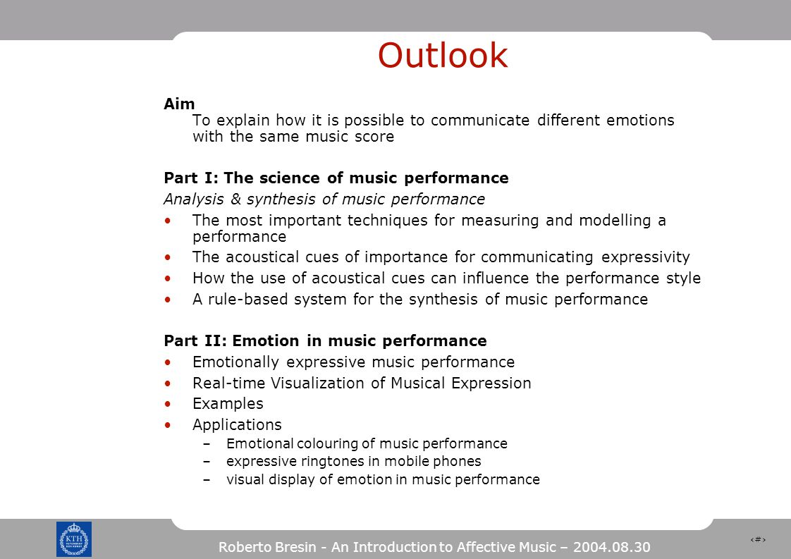 54 Roberto Bresin - An Introduction to Affective Music – 2004.08.30 Outlook Aim To explain how it is possible to communicate different emotions with the same music score Part I: The science of music performance Analysis & synthesis of music performance The most important techniques for measuring and modelling a performance The acoustical cues of importance for communicating expressivity How the use of acoustical cues can influence the performance style A rule-based system for the synthesis of music performance Part II: Emotion in music performance Emotionally expressive music performance Real-time Visualization of Musical Expression Examples Applications –Emotional colouring of music performance –expressive ringtones in mobile phones –visual display of emotion in music performance