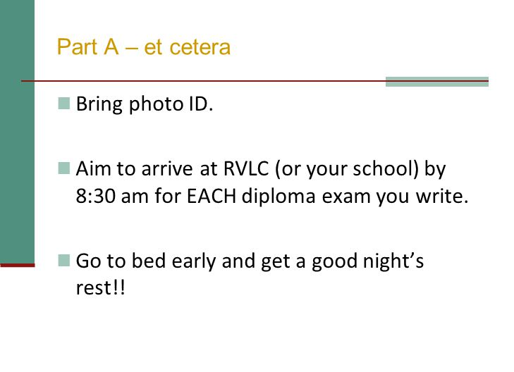 Part A – et cetera Bring photo ID. Aim to arrive at RVLC (or your school) by 8:30 am for EACH diploma exam you write. Go to bed early and get a good n
