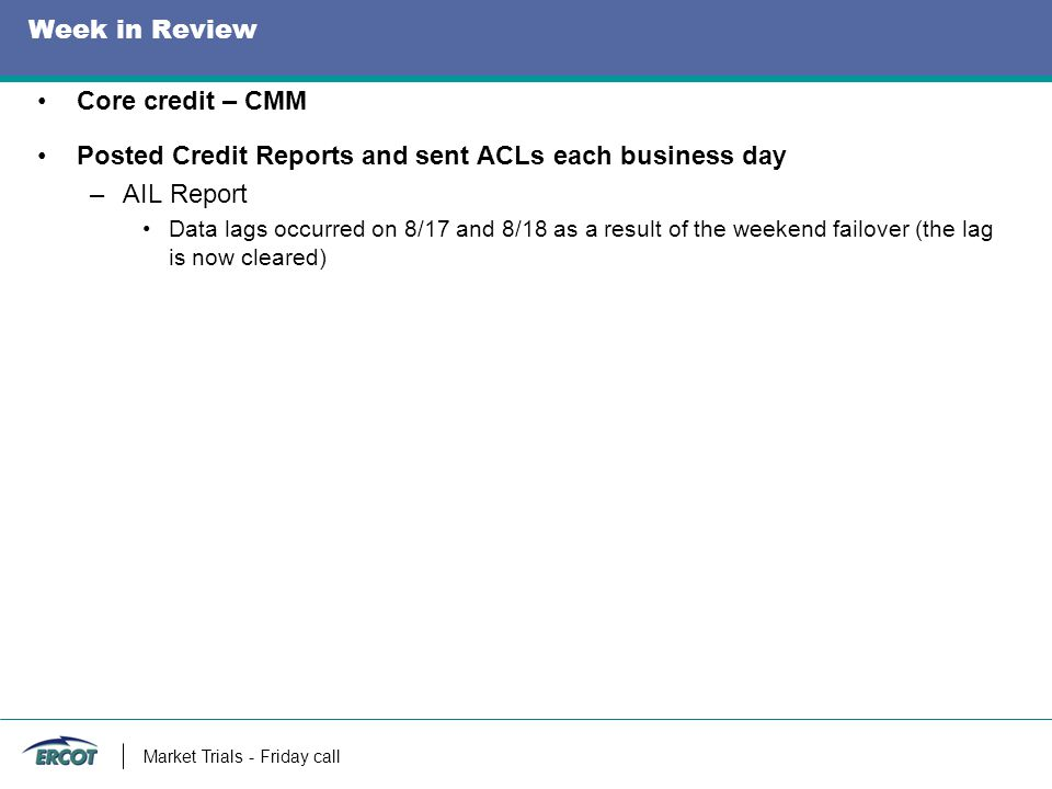 Week in Review Core credit – CMM Posted Credit Reports and sent ACLs each business day –AIL Report Data lags occurred on 8/17 and 8/18 as a result of