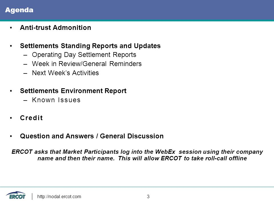 http://nodal.ercot.com 3 Agenda Anti-trust Admonition Settlements Standing Reports and Updates –Operating Day Settlement Reports –Week in Review/General Reminders –Next Week's Activities Settlements Environment Report –Known Issues Credit Question and Answers / General Discussion ERCOT asks that Market Participants log into the WebEx session using their company name and then their name.