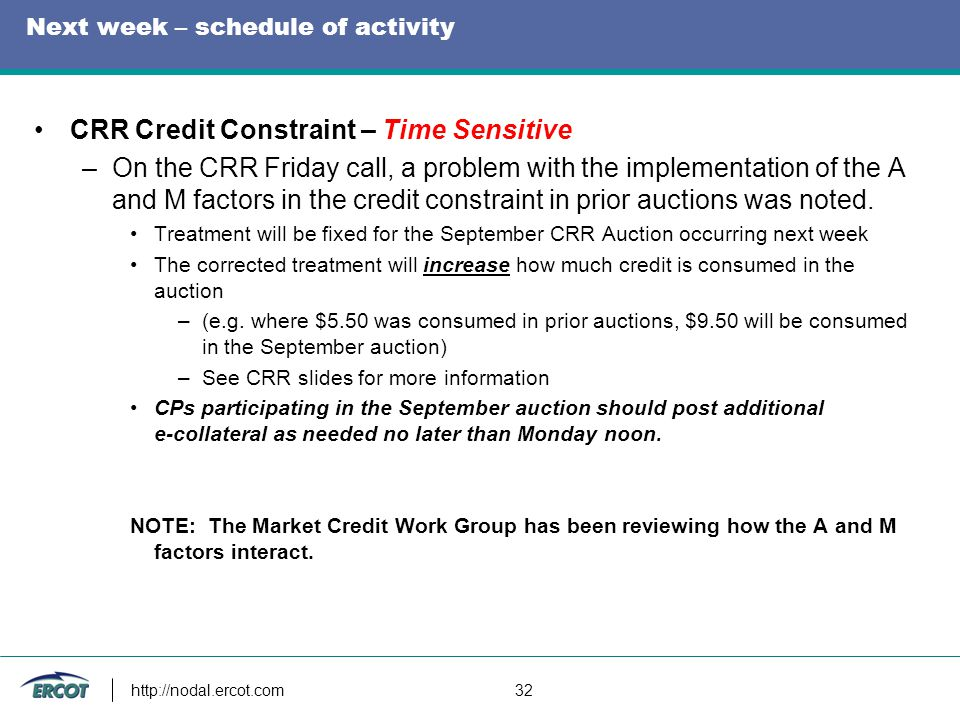 Next week – schedule of activity CRR Credit Constraint – Time Sensitive –On the CRR Friday call, a problem with the implementation of the A and M factors in the credit constraint in prior auctions was noted.