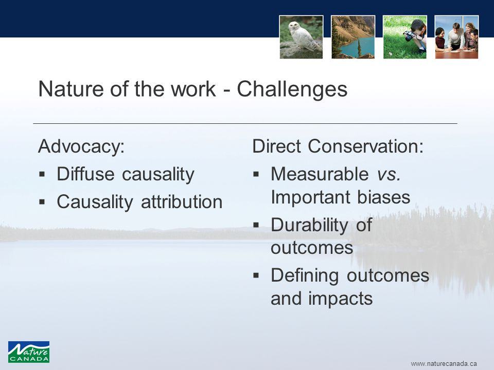 www.naturecanada.ca Nature of the work - Challenges Advocacy:  Diffuse causality  Causality attribution Direct Conservation:  Measurable vs.