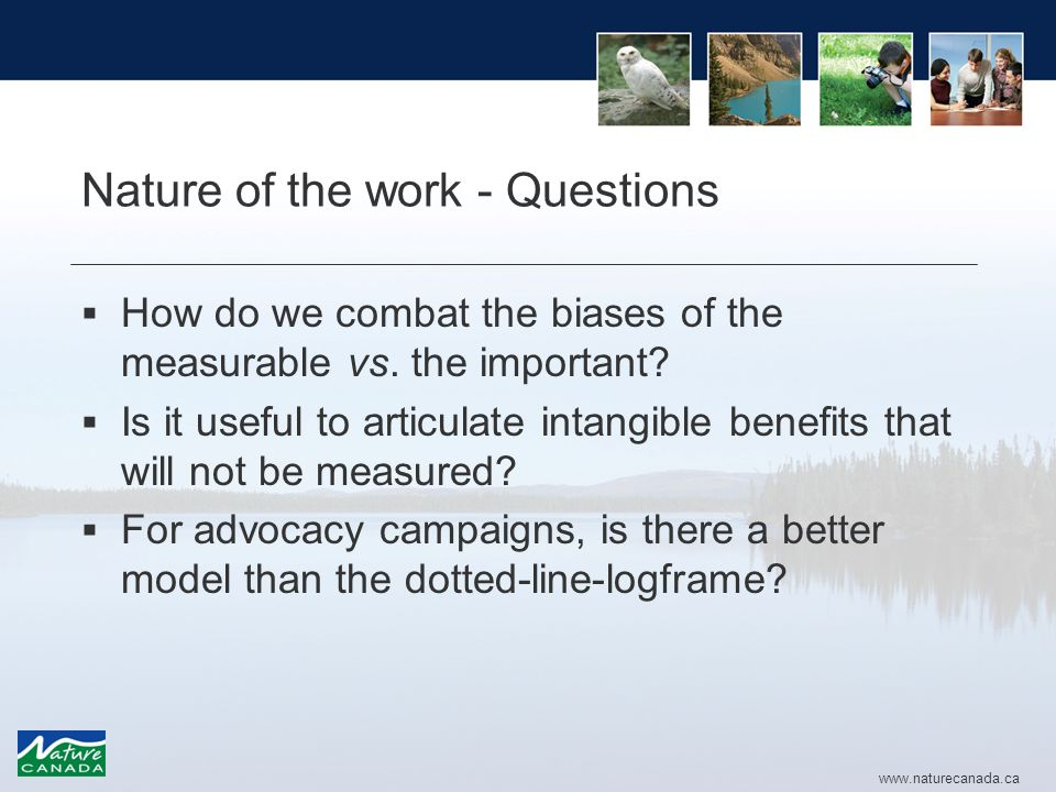 www.naturecanada.ca Nature of the work - Questions  How do we combat the biases of the measurable vs.