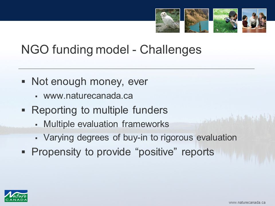 www.naturecanada.ca NGO funding model - Challenges  Not enough money, ever  www.naturecanada.ca  Reporting to multiple funders  Multiple evaluation frameworks  Varying degrees of buy-in to rigorous evaluation  Propensity to provide positive reports