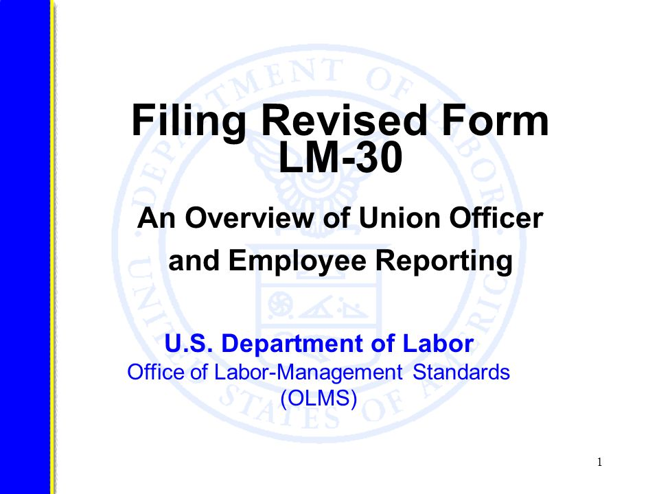 2 Introduction Employers whose employees their union represents A business that deals in substantial part with employers whose employees their union represents A business that deals with their union or with a trust in which their union is interested Certain other employers The Labor-Management Reporting and Disclosure Act (LMRDA) requires union officers and certain employees to file a report annually with the Department of Labor's Office of Labor-Management Standards (OLMS) if during the year, they, their spouse, or their minor child (under age 21) received gifts or payments from, engaged in certain activities with, or had certain financial interests involving: