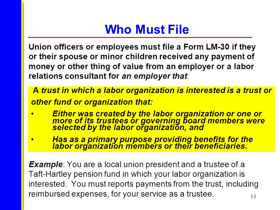 13 Who Must File Union officers or employees must file a Form LM-30 if they or their spouse or minor children received any payment of money or other thing of value from an employer or a labor relations consultant for an employer that: Example: You are a local union president and a trustee of a Taft-Hartley pension fund in which your labor organization is interested.
