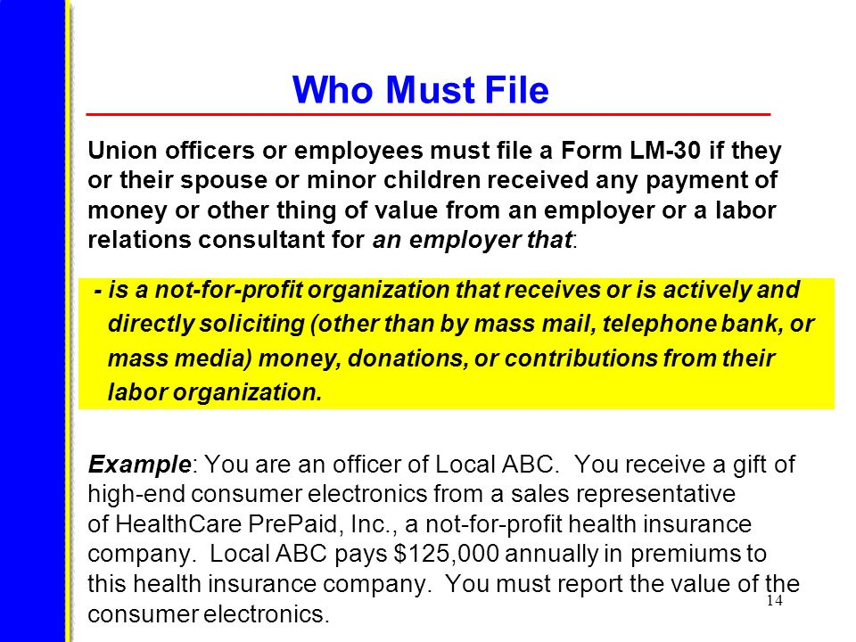 14 Who Must File Union officers or employees must file a Form LM-30 if they or their spouse or minor children received any payment of money or other thing of value from an employer or a labor relations consultant for an employer that: Example: You are an officer of Local ABC.