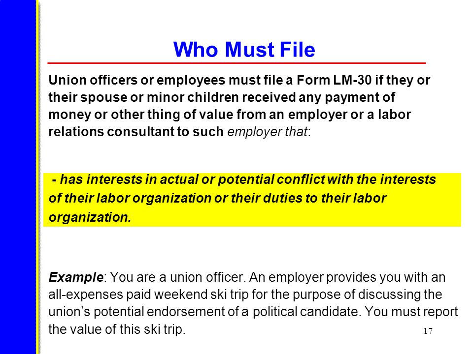 17 Who Must File Union officers or employees must file a Form LM-30 if they or their spouse or minor children received any payment of money or other thing of value from an employer or a labor relations consultant to such employer that: Example: You are a union officer.