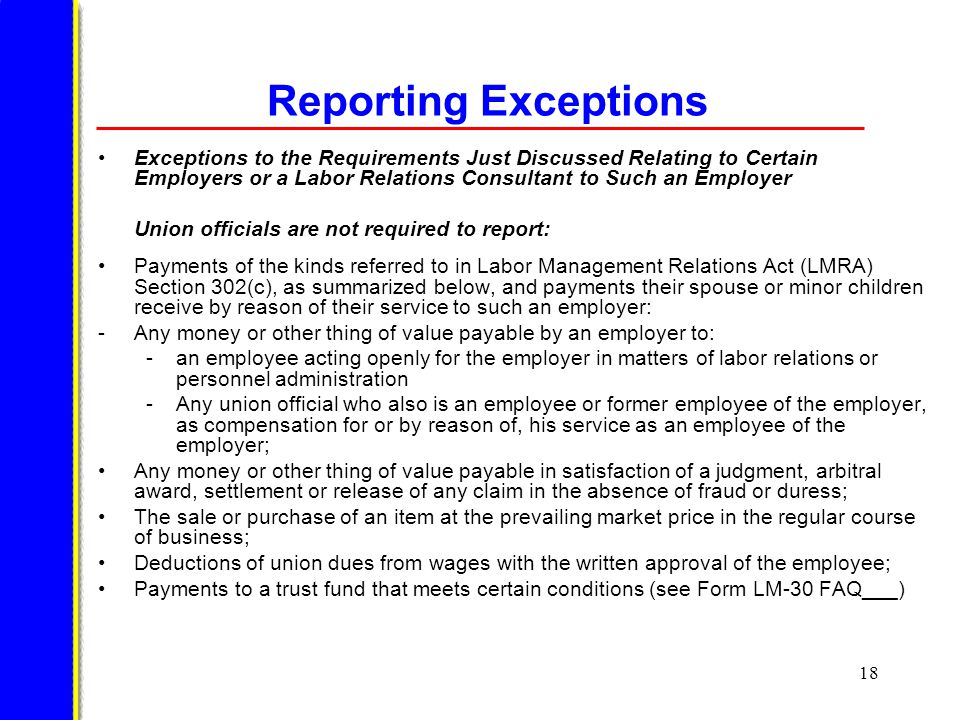 18 Reporting Exceptions Exceptions to the Requirements Just Discussed Relating to Certain Employers or a Labor Relations Consultant to Such an Employer Union officials are not required to report: Payments of the kinds referred to in Labor Management Relations Act (LMRA) Section 302(c), as summarized below, and payments their spouse or minor children receive by reason of their service to such an employer: -Any money or other thing of value payable by an employer to: -an employee acting openly for the employer in matters of labor relations or personnel administration -Any union official who also is an employee or former employee of the employer, as compensation for or by reason of, his service as an employee of the employer; Any money or other thing of value payable in satisfaction of a judgment, arbitral award, settlement or release of any claim in the absence of fraud or duress; The sale or purchase of an item at the prevailing market price in the regular course of business; Deductions of union dues from wages with the written approval of the employee; Payments to a trust fund that meets certain conditions (see Form LM-30 FAQ___)