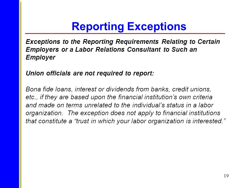 19 Reporting Exceptions Exceptions to the Reporting Requirements Relating to Certain Employers or a Labor Relations Consultant to Such an Employer Union officials are not required to report: Bona fide loans, interest or dividends from banks, credit unions, etc., if they are based upon the financial institution's own criteria and made on terms unrelated to the individual's status in a labor organization.