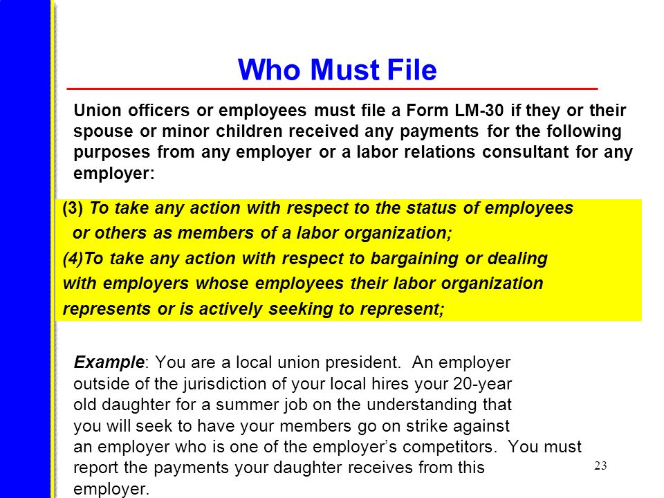 23 Who Must File Union officers or employees must file a Form LM-30 if they or their spouse or minor children received any payments for the following purposes from any employer or a labor relations consultant for any employer: Example: You are a local union president.