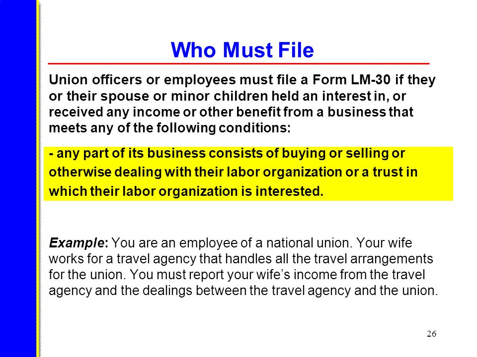 26 Who Must File Union officers or employees must file a Form LM-30 if they or their spouse or minor children h eld an interest in, or received any income or other benefit from a business that meets any of the following conditions: Example: You are an employee of a national union.