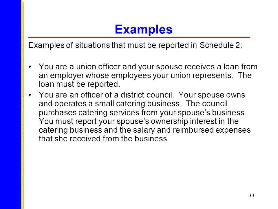 33 Examples Examples of situations that must be reported in Schedule 2: You are a union officer and your spouse receives a loan from an employer whose employees your union represents.