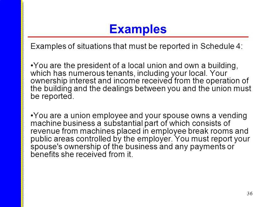 36 Examples Examples of situations that must be reported in Schedule 4: You are the president of a local union and own a building, which has numerous tenants, including your local.