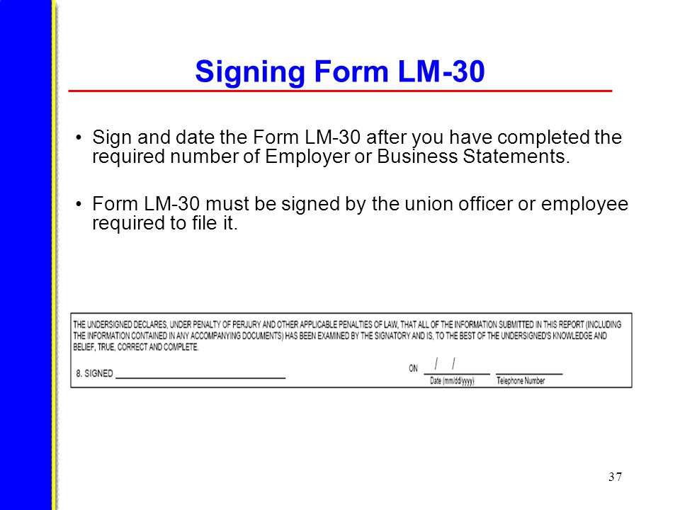 37 Signing Form LM-30 Sign and date the Form LM-30 after you have completed the required number of Employer or Business Statements.