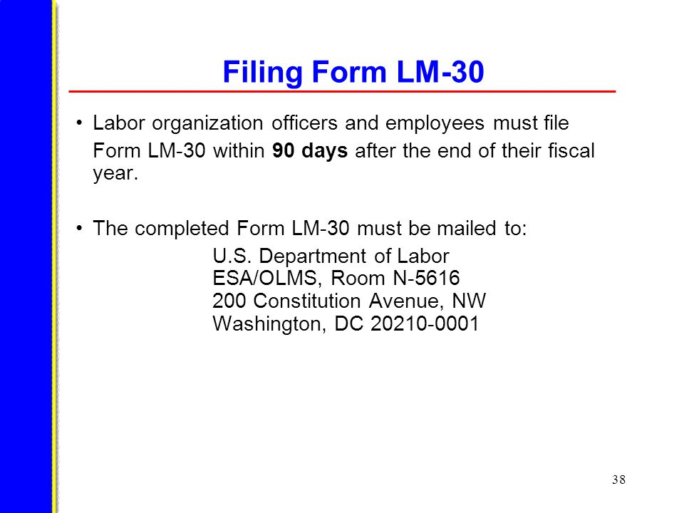38 Filing Form LM-30 Labor organization officers and employees must file Form LM-30 within 90 days after the end of their fiscal year.