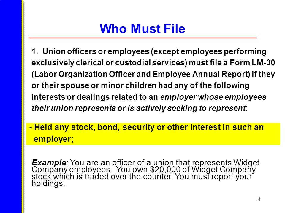 15 Who Must File Union officers or employees must file a Form LM-30 if they or their spouse or minor children received any payment of money or other thing of value from an employer or a labor relations consultant to an employer that: - is a labor organization that: (1) has employees their union represents or is actively seeking to represent, (2) has employees in the same occupation as those represented by their union, (3) claims jurisdiction over work that is also claimed by their union, (4) is a party to or will be affected by any proceeding in which they have voting or policy-influencing authority, or (5) has made a payment to them for the purpose of influencing the outcome of an internal union election However, a report is not required for any payment from the official's labor organization or from a labor organization affiliated with the official's labor organization.