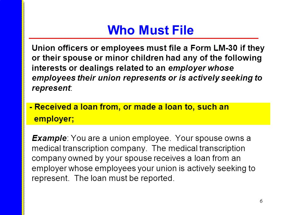 7 Who Must File Union officers or employees must file a Form LM-30 if they or their spouse or minor children had any of the following interests or dealings related to an employer whose employees their union represents or is actively seeking to represent: Example: You are an employee of a union that represents employees at Acme Warehouse.