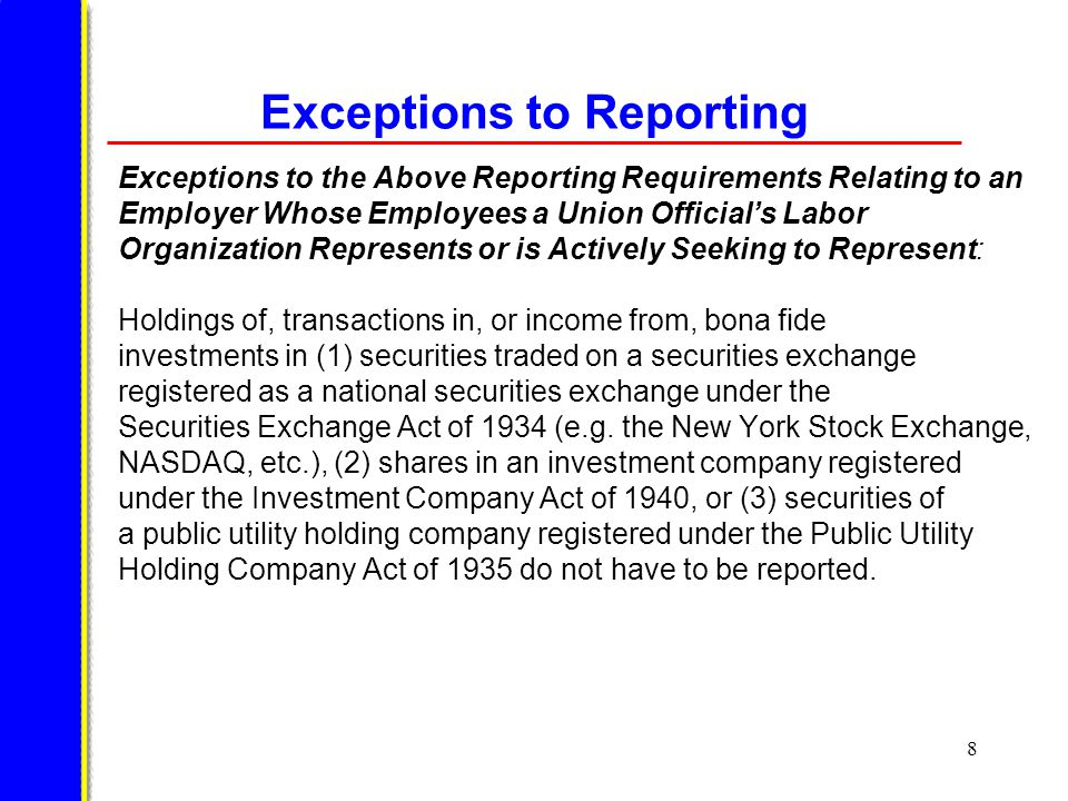 9 Exception to Reporting Exceptions to the Above Reporting Requirements Relating to an Employer Whose Employees a Union Official's Labor Organization Represents or is Actively Seeking to Represent: Holdings of, transactions in, or income from, bona fide investments in other securities that are of insubstantial value or amount and occur under terms unrelated to the official's status in a labor organization do not have to be reported.