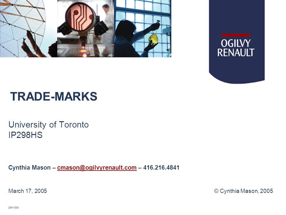 TRADE-MARKS University of Toronto IP298HS Cynthia Mason – cmason@ogilvyrenault.com – 416.216.4841cmason@ogilvyrenault.com March 17, 2005© Cynthia Mason, 2005 2481-0304