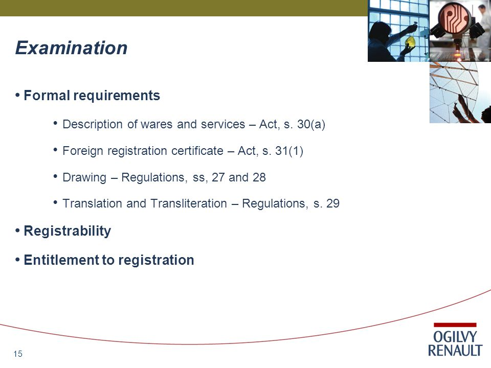 15 Examination Formal requirements Description of wares and services – Act, s. 30(a) Foreign registration certificate – Act, s. 31(1) Drawing – Regula