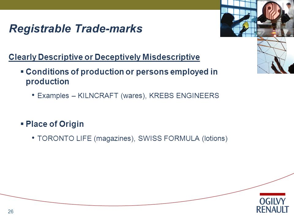 26 Registrable Trade-marks Clearly Descriptive or Deceptively Misdescriptive  Conditions of production or persons employed in production Examples – KILNCRAFT (wares), KREBS ENGINEERS  Place of Origin TORONTO LIFE (magazines), SWISS FORMULA (lotions)