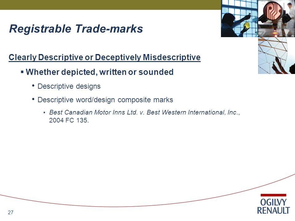 27 Registrable Trade-marks Clearly Descriptive or Deceptively Misdescriptive  Whether depicted, written or sounded Descriptive designs Descriptive word/design composite marks Best Canadian Motor Inns Ltd.