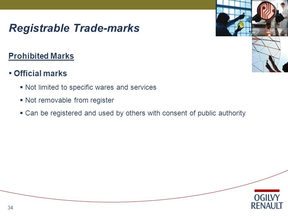 34 Registrable Trade-marks Prohibited Marks Official marks  Not limited to specific wares and services  Not removable from register  Can be registered and used by others with consent of public authority