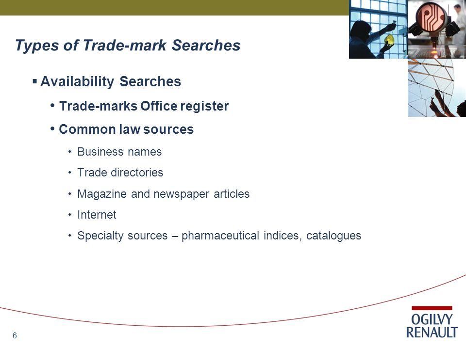 6  Availability Searches Trade-marks Office register Common law sources Business names Trade directories Magazine and newspaper articles Internet Specialty sources – pharmaceutical indices, catalogues Types of Trade-mark Searches