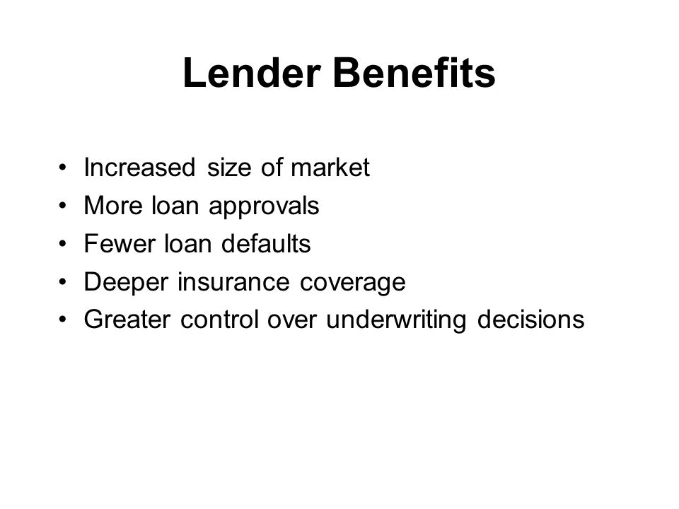 Lender Benefits Increased size of market More loan approvals Fewer loan defaults Deeper insurance coverage Greater control over underwriting decisions