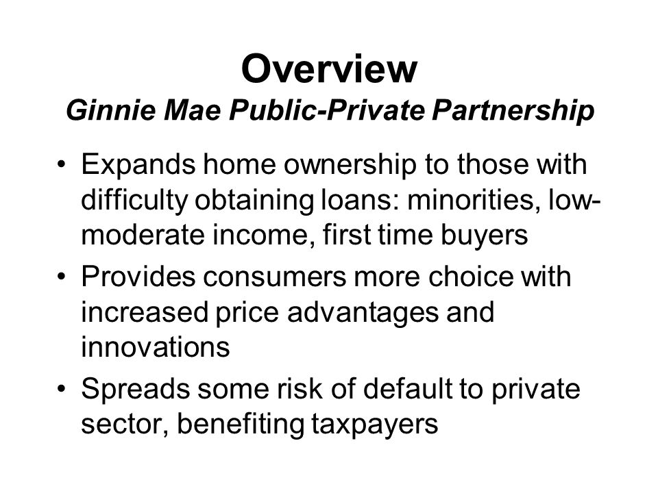 How It Works Currently, GNMA securtized-home loans are insured only by government agencies (FHA and VA) New program allows the private sector to insure GNMA loans Private insurance results in reduced risk to taxpayers Reduced taxpayer risk = more capital available to insure home mortgages = more home owners