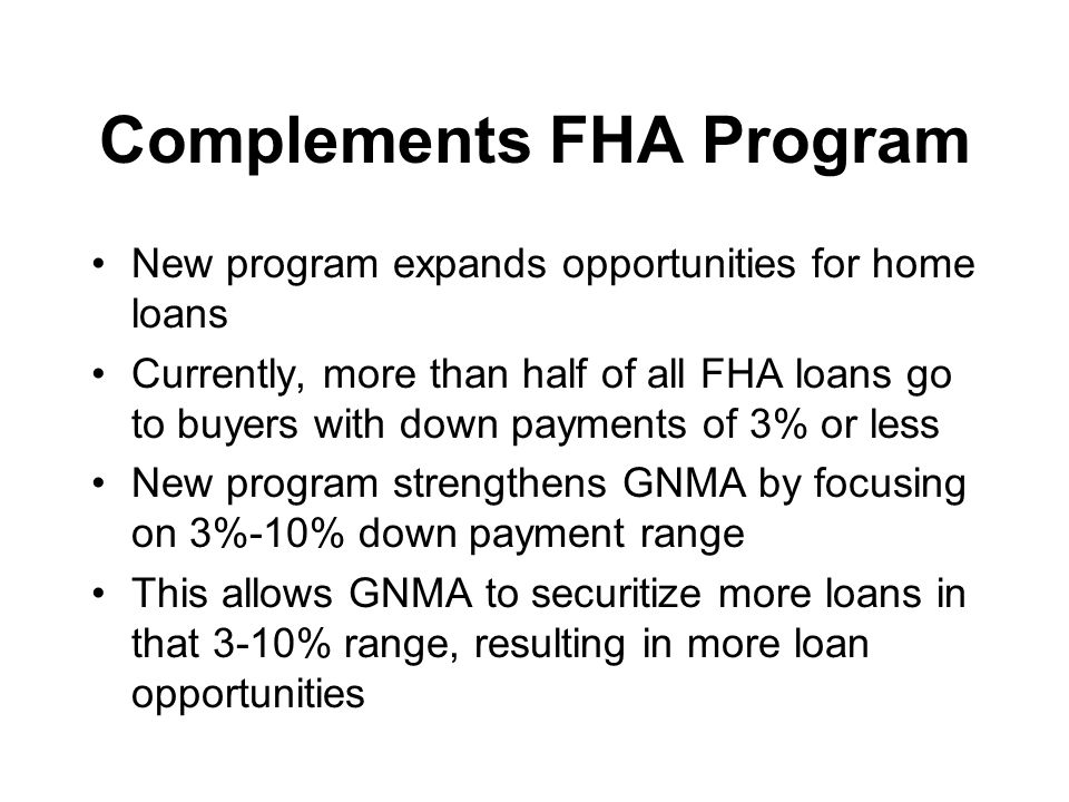 Complements FHA Program New program expands opportunities for home loans Currently, more than half of all FHA loans go to buyers with down payments of 3% or less New program strengthens GNMA by focusing on 3%-10% down payment range This allows GNMA to securitize more loans in that 3-10% range, resulting in more loan opportunities