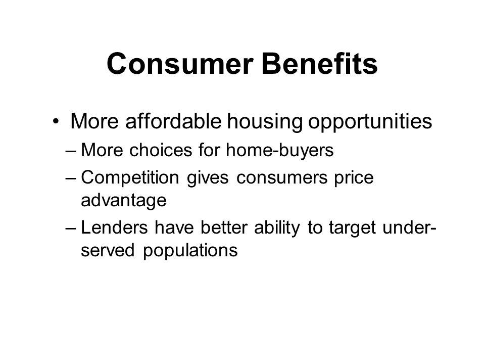Consumer Benefits More affordable housing opportunities –More choices for home-buyers –Competition gives consumers price advantage –Lenders have better ability to target under- served populations