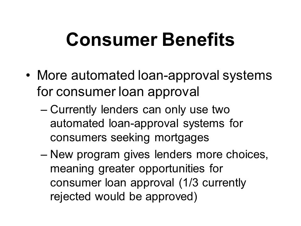 Consumer Benefits More automated loan-approval systems for consumer loan approval –Currently lenders can only use two automated loan-approval systems for consumers seeking mortgages –New program gives lenders more choices, meaning greater opportunities for consumer loan approval (1/3 currently rejected would be approved)