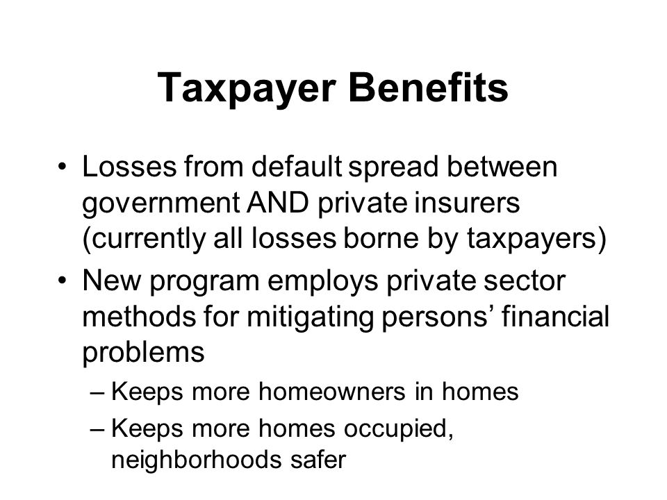 Taxpayer Benefits Losses from default spread between government AND private insurers (currently all losses borne by taxpayers) New program employs private sector methods for mitigating persons' financial problems –Keeps more homeowners in homes –Keeps more homes occupied, neighborhoods safer