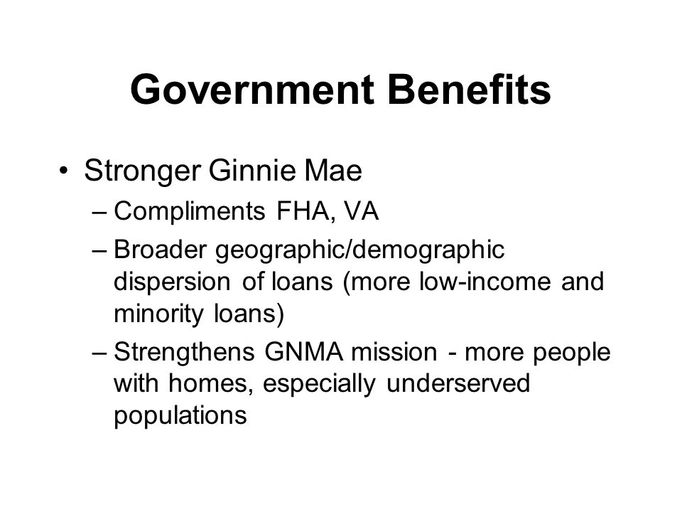 Government Benefits Stronger Ginnie Mae –Compliments FHA, VA –Broader geographic/demographic dispersion of loans (more low-income and minority loans) –Strengthens GNMA mission - more people with homes, especially underserved populations