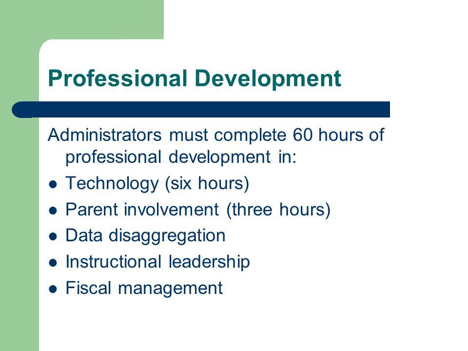 Professional Development Administrators must complete 60 hours of professional development in: Technology (six hours) Parent involvement (three hours) Data disaggregation Instructional leadership Fiscal management
