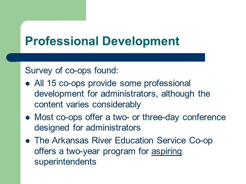 Professional Development Survey of co-ops found: All 15 co-ops provide some professional development for administrators, although the content varies considerably Most co-ops offer a two- or three-day conference designed for administrators The Arkansas River Education Service Co-op offers a two-year program for aspiring superintendents