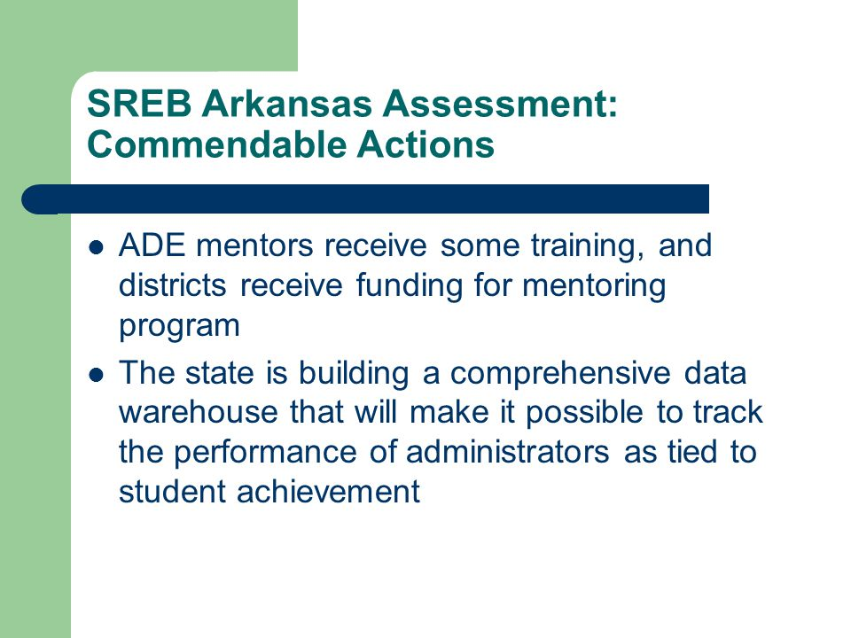 SREB Arkansas Assessment: Commendable Actions ADE mentors receive some training, and districts receive funding for mentoring program The state is building a comprehensive data warehouse that will make it possible to track the performance of administrators as tied to student achievement