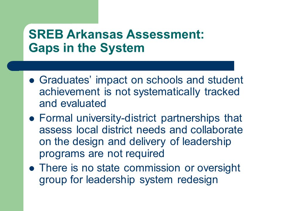SREB Arkansas Assessment: Gaps in the System Graduates' impact on schools and student achievement is not systematically tracked and evaluated Formal university-district partnerships that assess local district needs and collaborate on the design and delivery of leadership programs are not required There is no state commission or oversight group for leadership system redesign