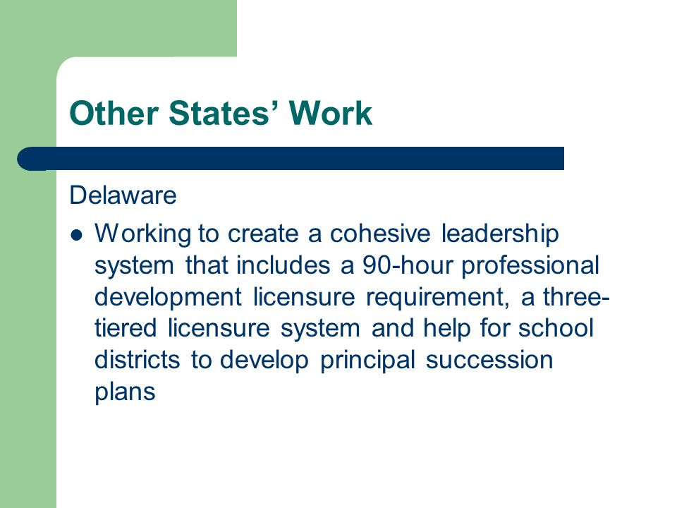 Other States' Work Delaware Working to create a cohesive leadership system that includes a 90-hour professional development licensure requirement, a three- tiered licensure system and help for school districts to develop principal succession plans