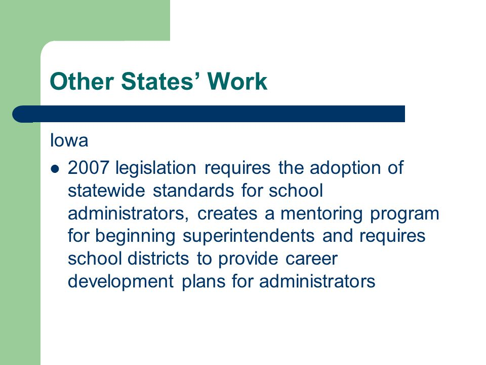 Other States' Work Iowa 2007 legislation requires the adoption of statewide standards for school administrators, creates a mentoring program for beginning superintendents and requires school districts to provide career development plans for administrators
