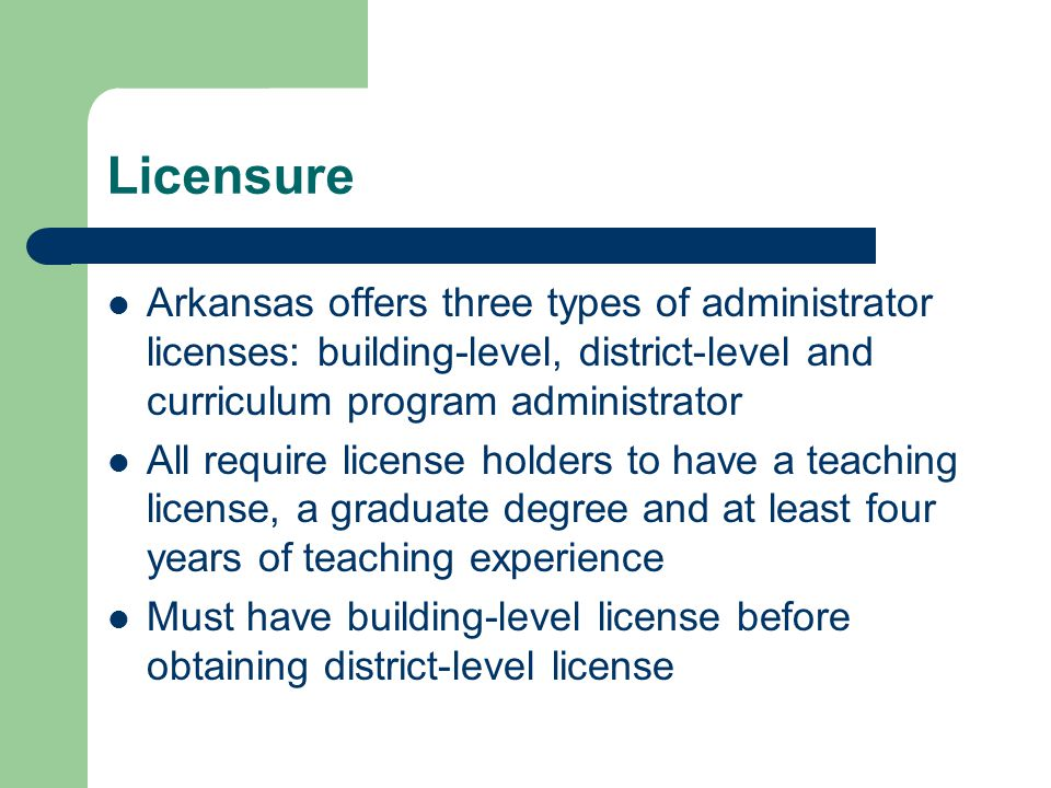 Licensure Arkansas offers three types of administrator licenses: building-level, district-level and curriculum program administrator All require license holders to have a teaching license, a graduate degree and at least four years of teaching experience Must have building-level license before obtaining district-level license