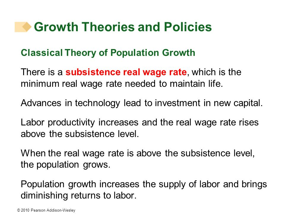 © 2010 Pearson Addison-Wesley Classical Theory of Population Growth There is a subsistence real wage rate, which is the minimum real wage rate needed to maintain life.