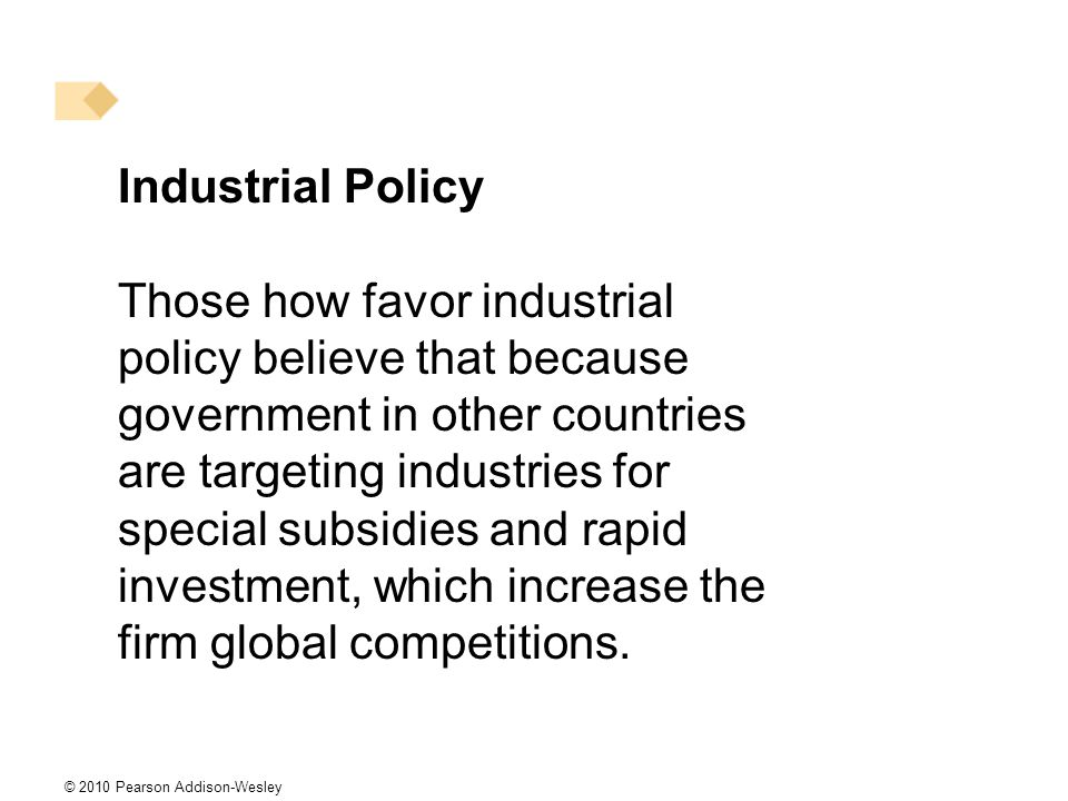 © 2010 Pearson Addison-Wesley Industrial Policy Those how favor industrial policy believe that because government in other countries are targeting industries for special subsidies and rapid investment, which increase the firm global competitions.