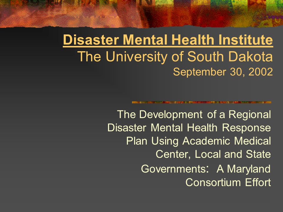 Disaster Mental Health Institute The University of South Dakota September 30, 2002 The Development of a Regional Disaster Mental Health Response Plan Using Academic Medical Center, Local and State Governments : A Maryland Consortium Effort