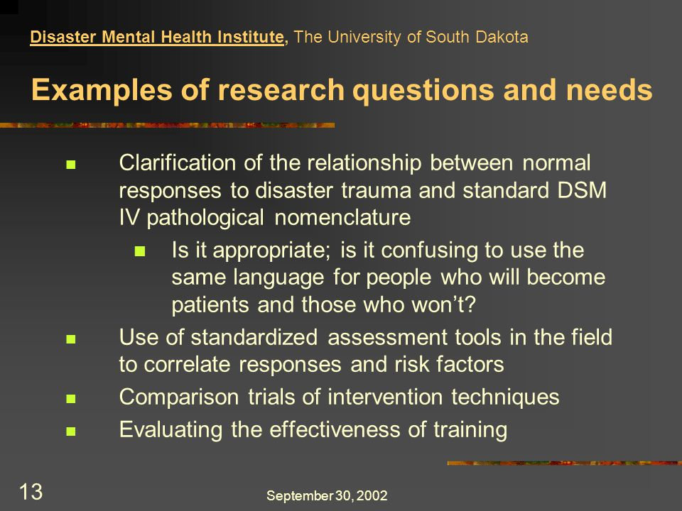 September 30, 2002 13 Examples of research questions and needs Clarification of the relationship between normal responses to disaster trauma and standard DSM IV pathological nomenclature Is it appropriate; is it confusing to use the same language for people who will become patients and those who won't.