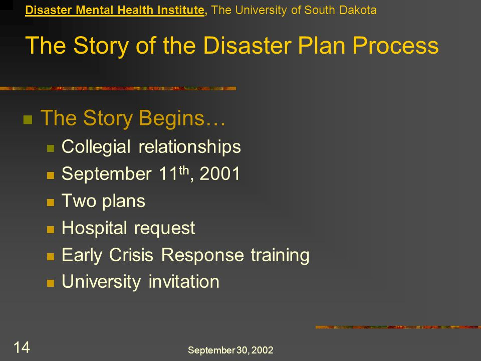 September 30, 2002 14 Disaster Mental Health Institute, The University of South Dakota The Story Begins… Collegial relationships September 11 th, 2001 Two plans Hospital request Early Crisis Response training University invitation The Story of the Disaster Plan Process