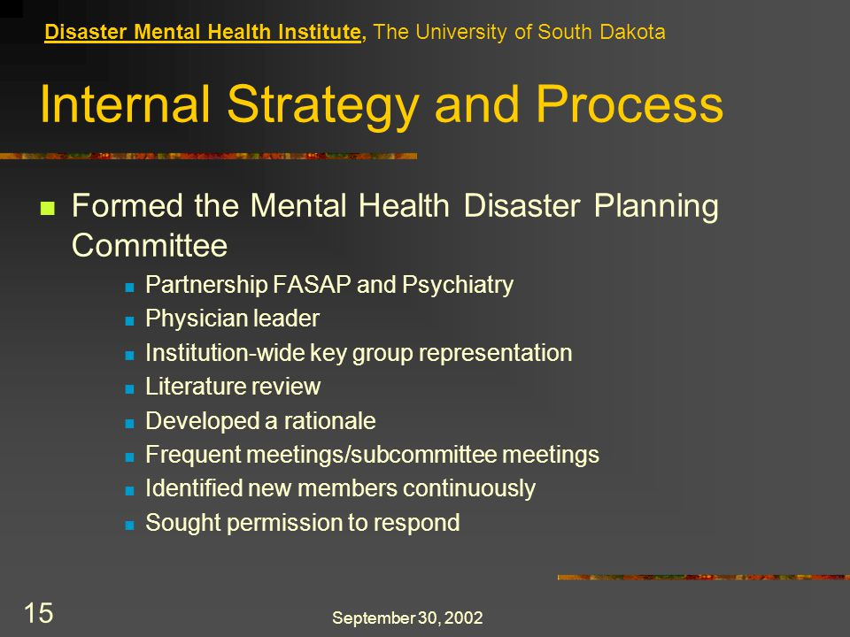 September 30, 2002 15 Internal Strategy and Process Formed the Mental Health Disaster Planning Committee Partnership FASAP and Psychiatry Physician leader Institution-wide key group representation Literature review Developed a rationale Frequent meetings/subcommittee meetings Identified new members continuously Sought permission to respond Disaster Mental Health Institute, The University of South Dakota